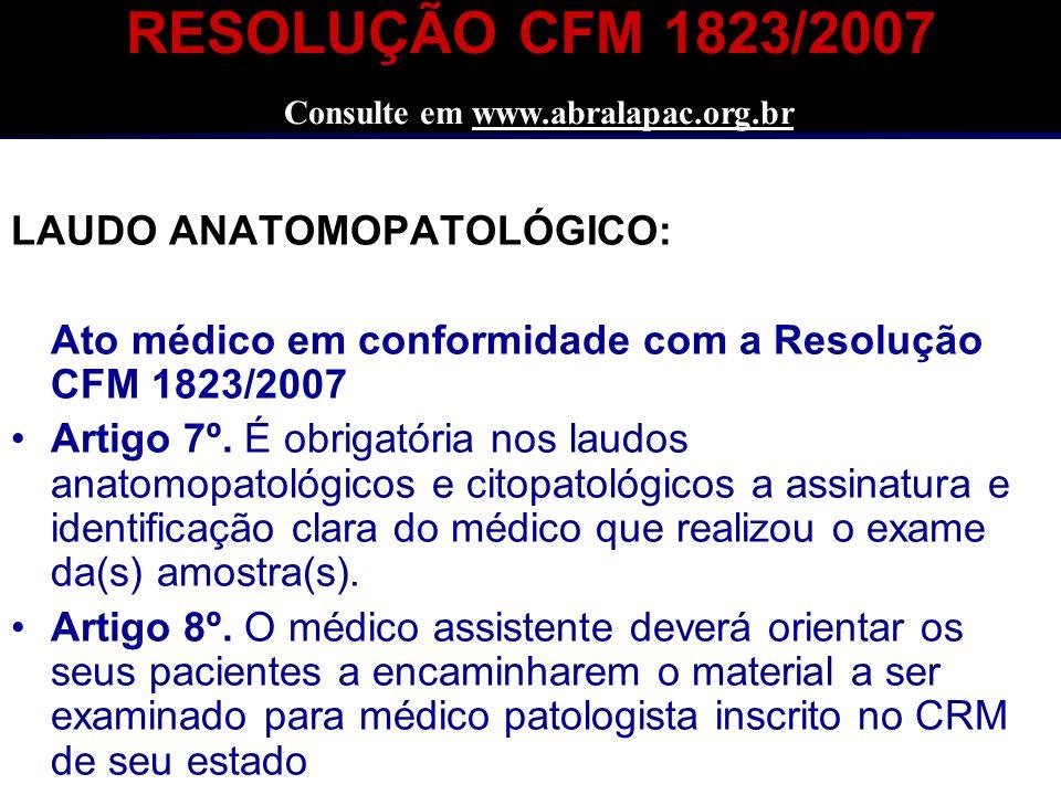 RESOLUÇÃO CFM 1823/2007 Consulte em www.abralapac.org.br LAUDO ANATOMOPATOLÓGICO: Ato médico em conformidade com a Resolução CFM 1823/2007 Artigo 7º.