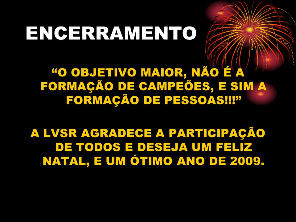 ENCERRAMENTO O OBJETIVO MAIOR, NÃO É A FORMAÇÃO DE CAMPEÕES, E SIM A FORMAÇÃO DE PESSOAS!!.