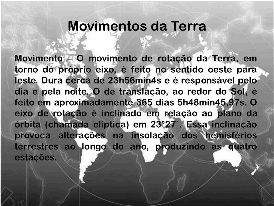Movimento – O movimento de rotação da Terra, em torno do próprio eixo, é feito no sentido oeste para leste. Dura cerca de 23h56min4s e é responsável p