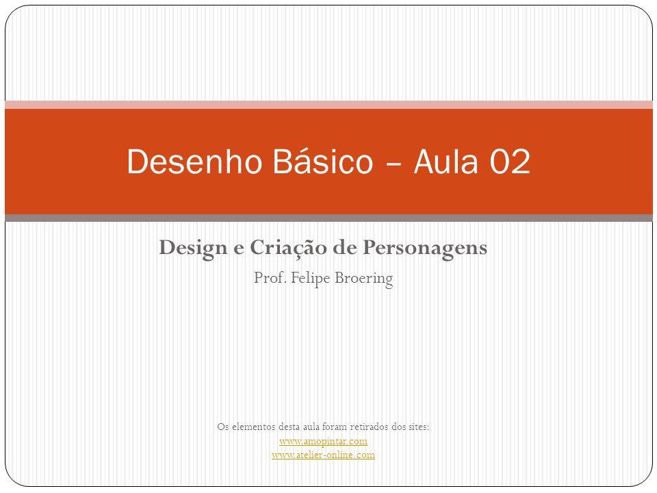 Design e Criação de Personagens Prof. Felipe Broering Os elementos desta aula foram retirados dos sites: www.amopintar.com www.atelier-online.com Dese
