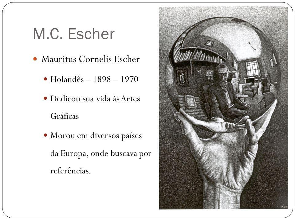 M.C. Escher Mauritus Cornelis Escher Holandês – 1898 – 1970 Dedicou sua vida às Artes Gráficas Morou em diversos países da Europa, onde buscava por re
