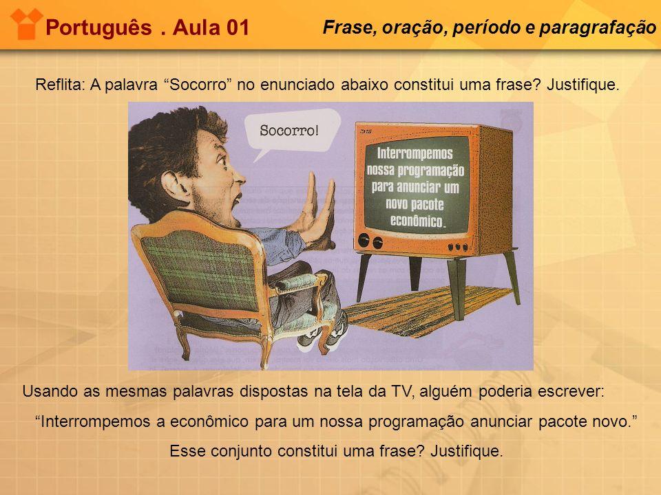 Português. Aula 01 Frase, oração, período e paragrafação Reflita: A palavra Socorro no enunciado abaixo constitui uma frase? Justifique. Usando as mes