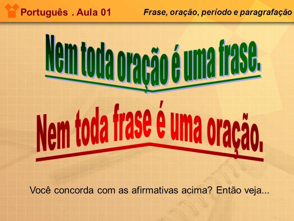 Português. Aula 01 Frase, oração, período e paragrafação Você concorda com as afirmativas acima? Então veja...