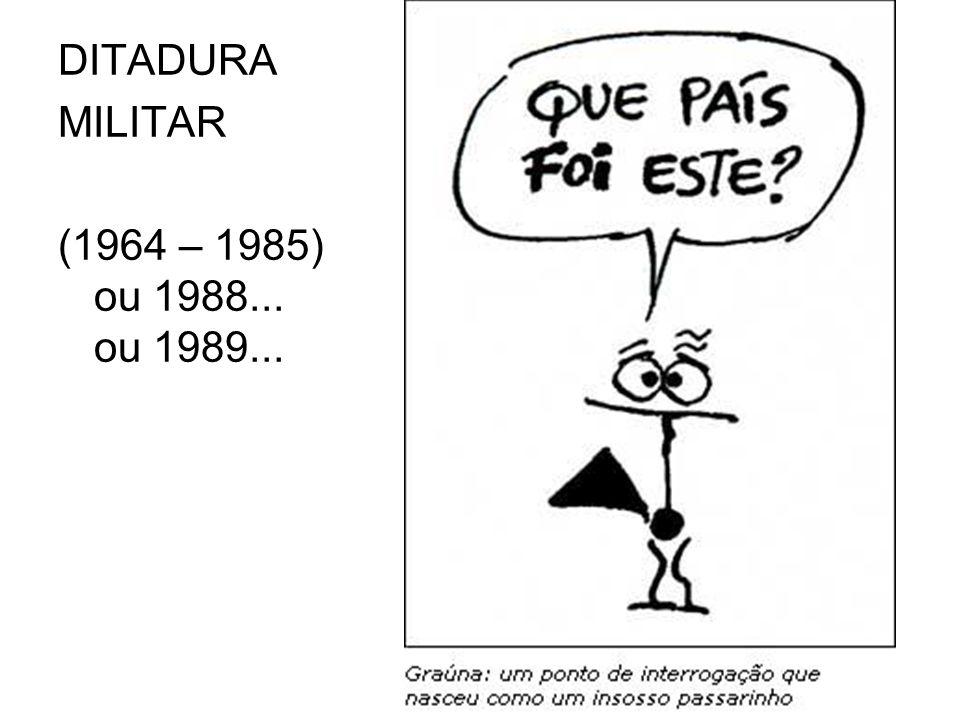 DITADURA MILITAR (1964 – 1985) ou 1988... ou 1989...