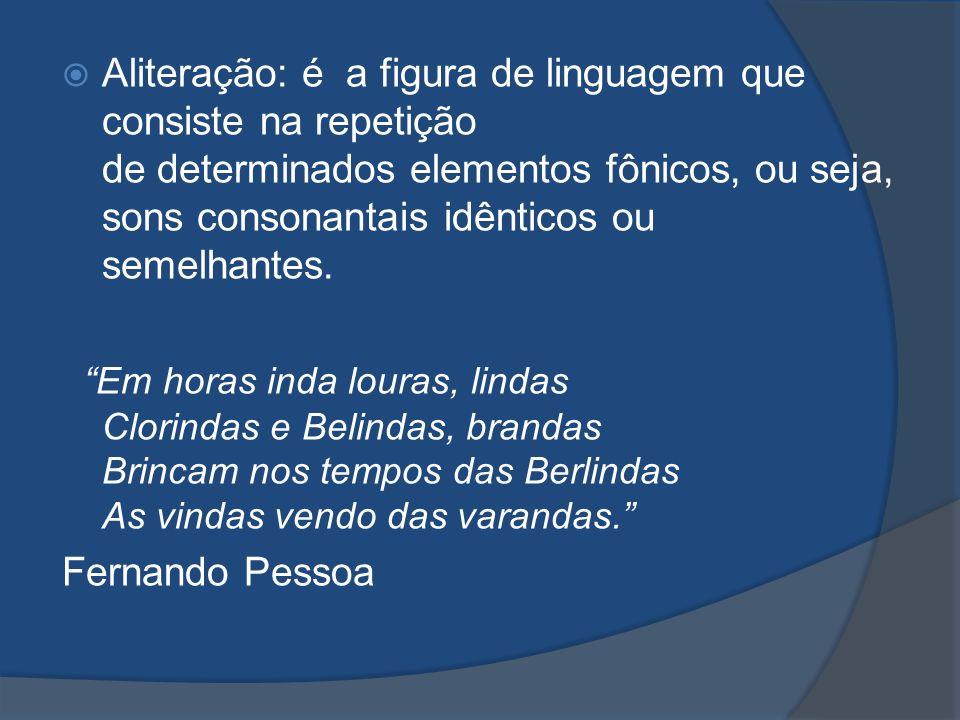 Aliteração: é a figura de linguagem que consiste na repetição de determinados elementos fônicos, ou seja, sons consonantais idênticos ou semelhantes.