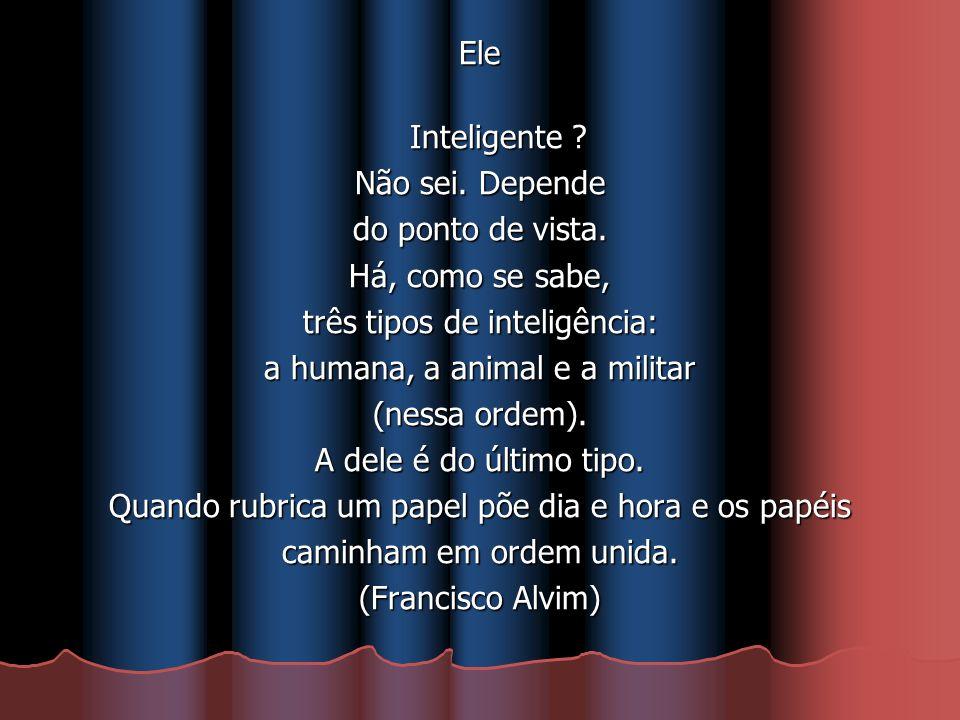 Ele Inteligente ? Não sei. Depende do ponto de vista. Há, como se sabe, três tipos de inteligência: a humana, a animal e a militar (nessa ordem). A de