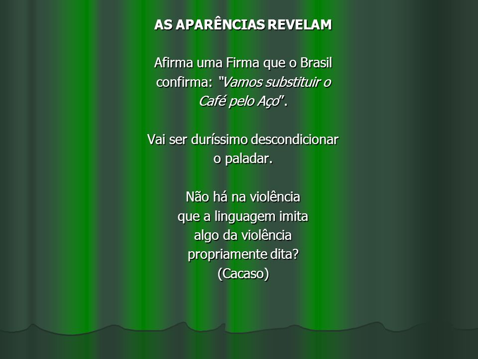 AS APARÊNCIAS REVELAM Afirma uma Firma que o Brasil confirma: Vamos substituir o Café pelo Aço. Vai ser duríssimo descondicionar o paladar. Não há na