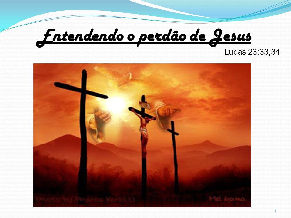 Entendendo o perdão de Jesus Lucas 23:33,34 1