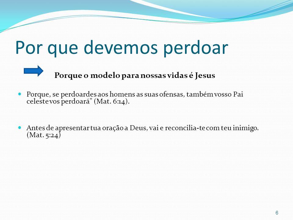 Por que devemos perdoar Porque o modelo para nossas vidas é Jesus Porque, se perdoardes aos homens as suas ofensas, também vosso Pai celeste vos perdoará (Mat.