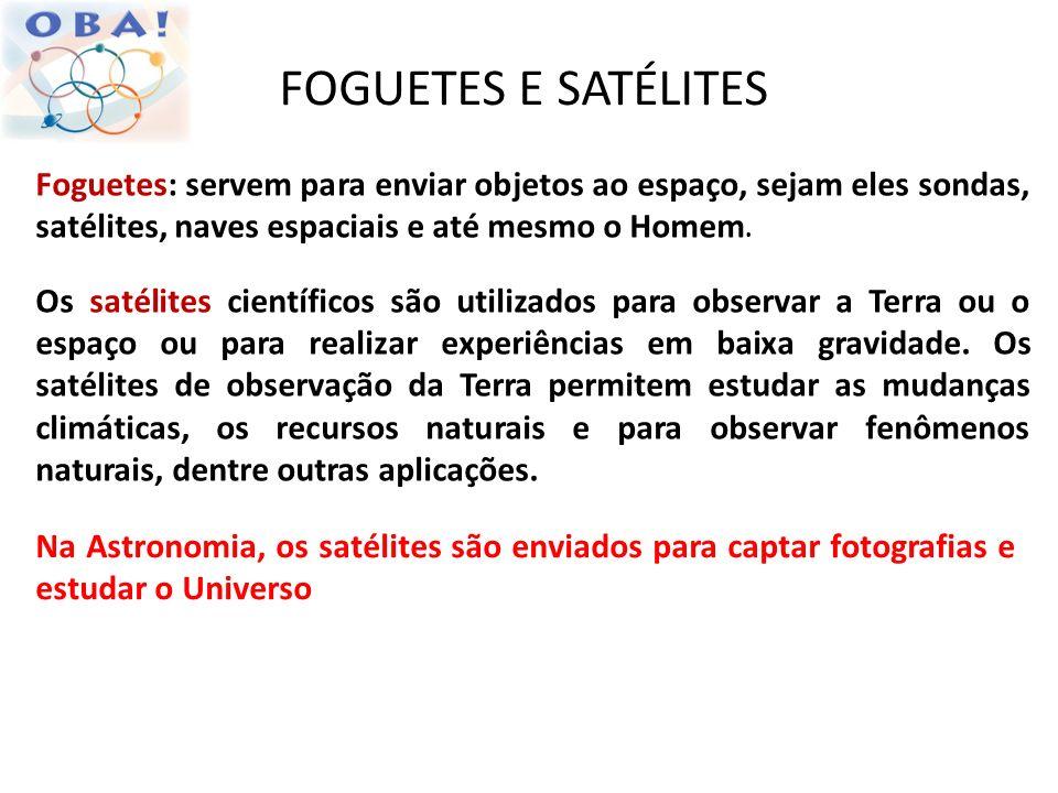FOGUETES E SATÉLITES Foguetes: servem para enviar objetos ao espaço, sejam eles sondas, satélites, naves espaciais e até mesmo o Homem. Os satélites c