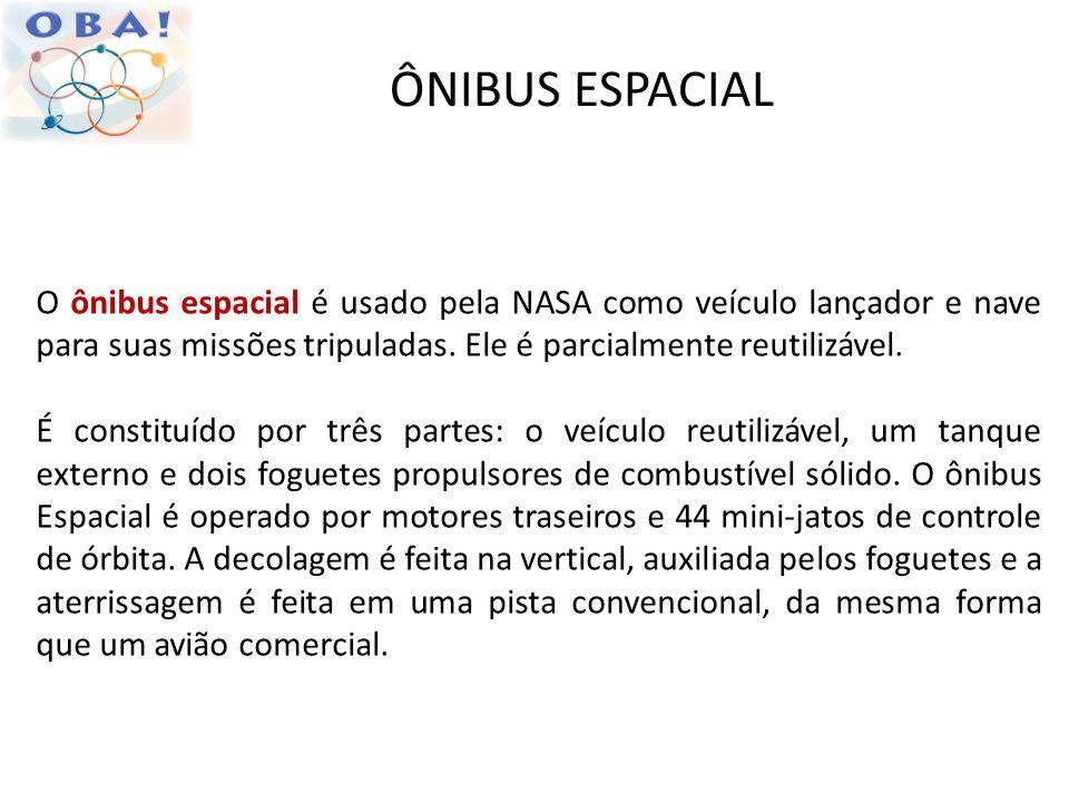 ÔNIBUS ESPACIAL O ônibus espacial é usado pela NASA como veículo lançador e nave para suas missões tripuladas. Ele é parcialmente reutilizável. É cons