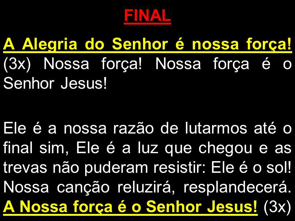 FINAL A Alegria do Senhor é nossa força! (3x) Nossa força! Nossa força é o Senhor Jesus! Ele é a nossa razão de lutarmos até o final sim, Ele é a luz