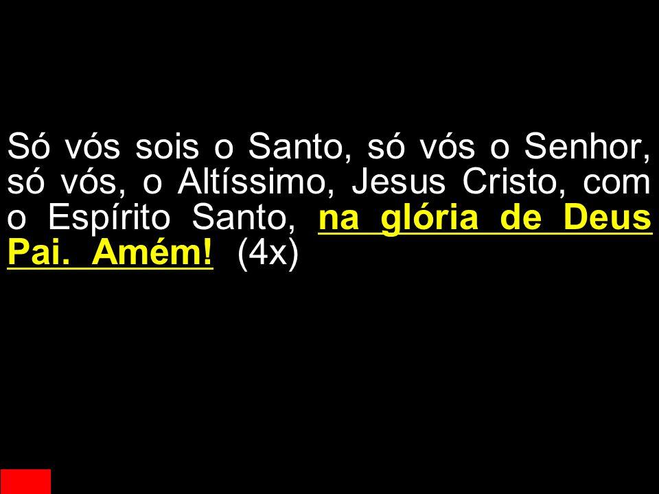Só vós sois o Santo, só vós o Senhor, só vós, o Altíssimo, Jesus Cristo, com o Espírito Santo, na glória de Deus Pai. Amém! (4x)