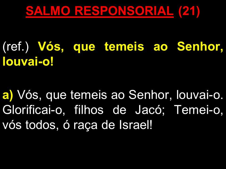 SALMO RESPONSORIAL (21) (ref.) Vós, que temeis ao Senhor, louvai-o! a) Vós, que temeis ao Senhor, louvai-o. Glorificai-o, filhos de Jacó; Temei-o, vós