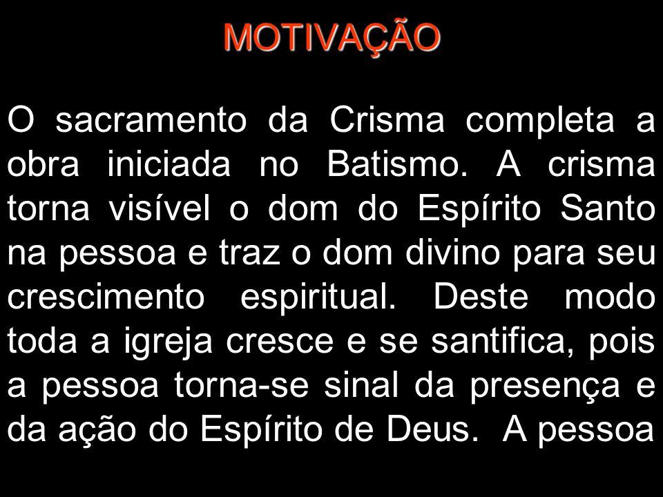 MOTIVAÇÃO O sacramento da Crisma completa a obra iniciada no Batismo. A crisma torna visível o dom do Espírito Santo na pessoa e traz o dom divino par