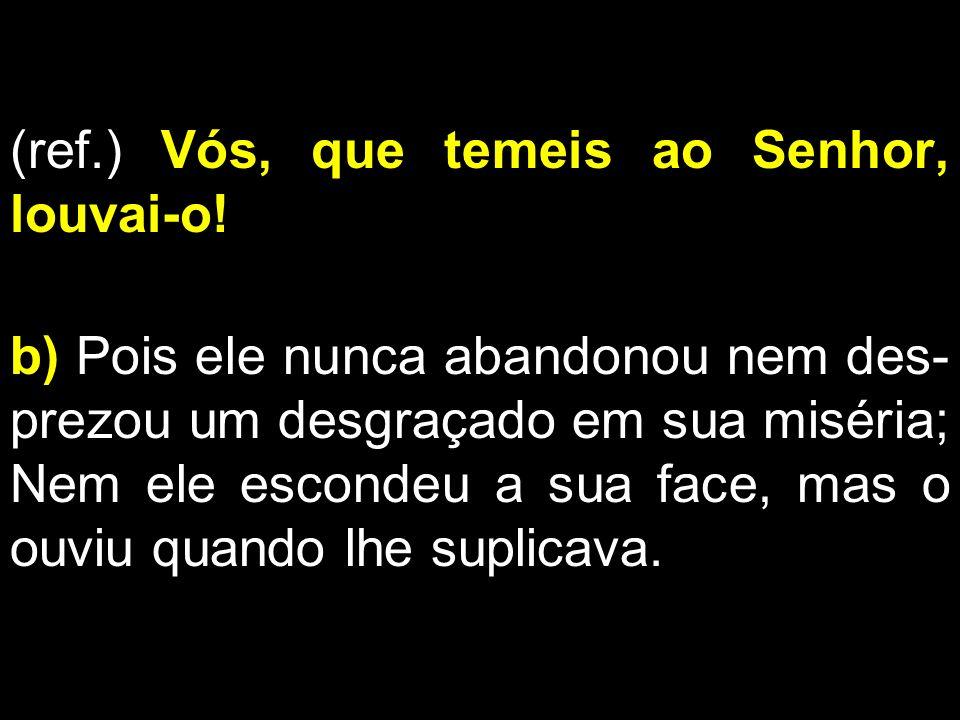 (ref.) Vós, que temeis ao Senhor, louvai-o! b) Pois ele nunca abandonou nem des- prezou um desgraçado em sua miséria; Nem ele escondeu a sua face, mas