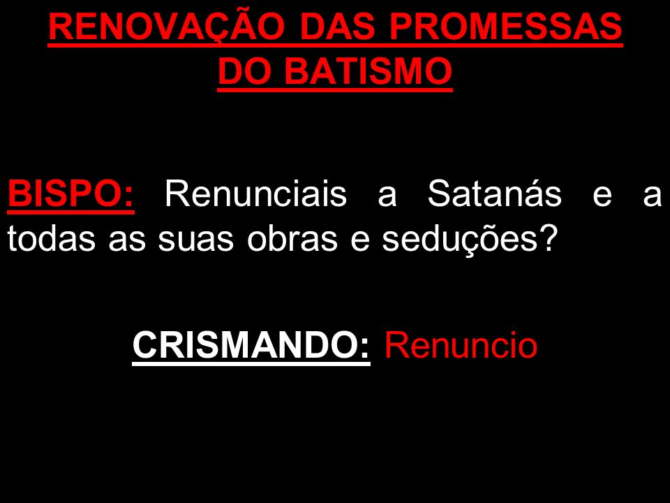 RENOVAÇÃO DAS PROMESSAS DO BATISMO BISPO: Renunciais a Satanás e a todas as suas obras e seduções? CRISMANDO: Renuncio