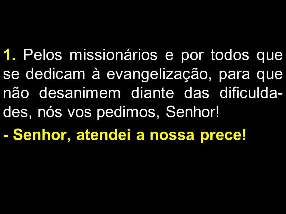 1. Pelos missionários e por todos que se dedicam à evangelização, para que não desanimem diante das dificulda- des, nós vos pedimos, Senhor! - Senhor,
