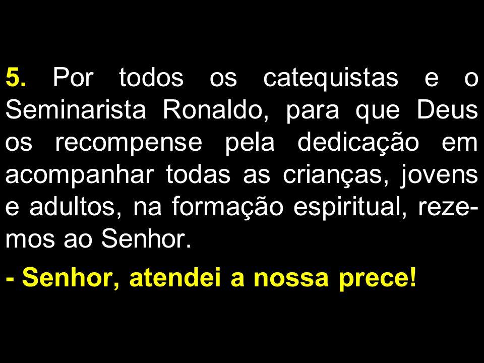 5. Por todos os catequistas e o Seminarista Ronaldo, para que Deus os recompense pela dedicação em acompanhar todas as crianças, jovens e adultos, na