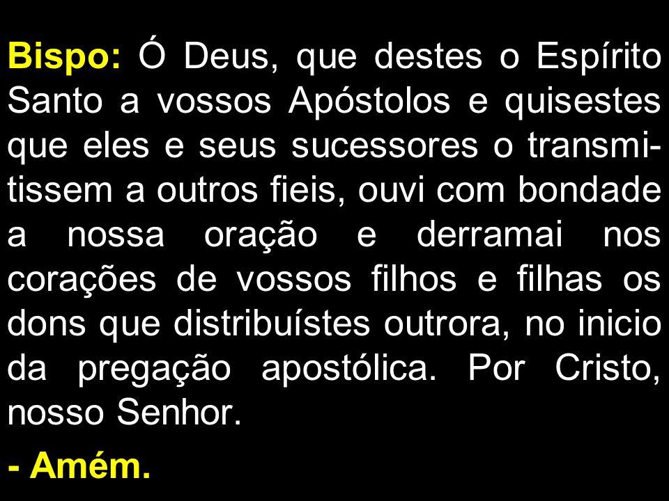 Bispo: Ó Deus, que destes o Espírito Santo a vossos Apóstolos e quisestes que eles e seus sucessores o transmi- tissem a outros fieis, ouvi com bondad