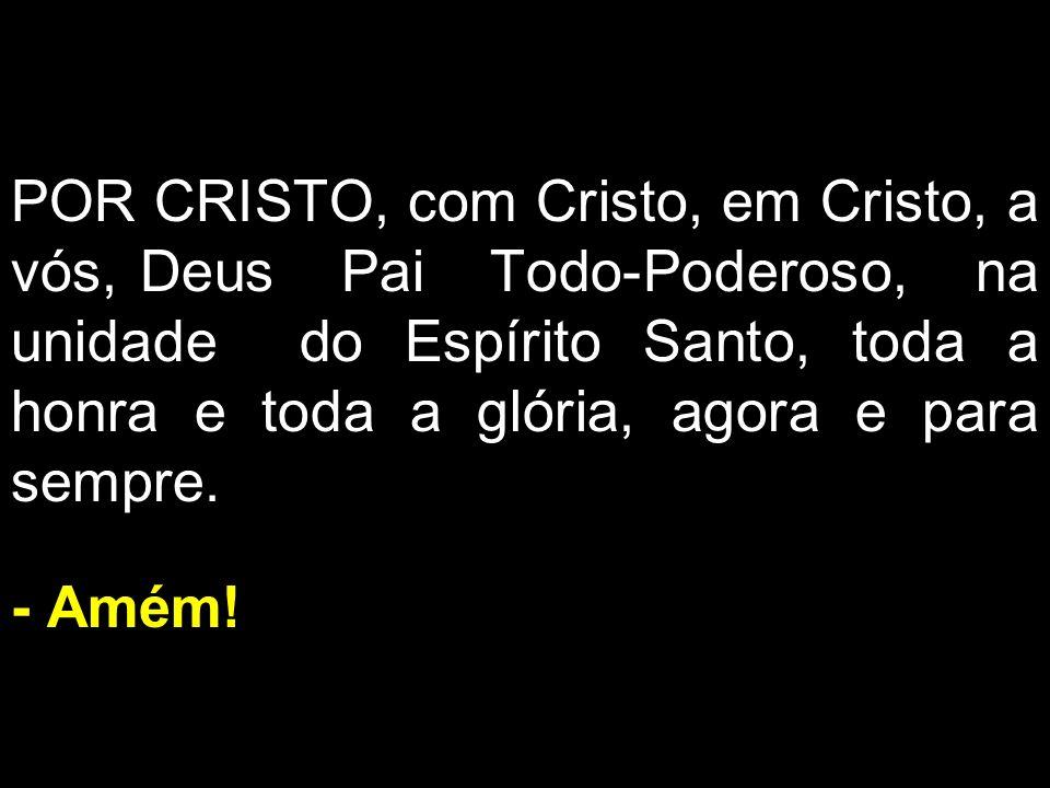POR CRISTO, com Cristo, em Cristo, a vós, Deus Pai Todo-Poderoso, na unidade do Espírito Santo, toda a honra e toda a glória, agora e para sempre. - A