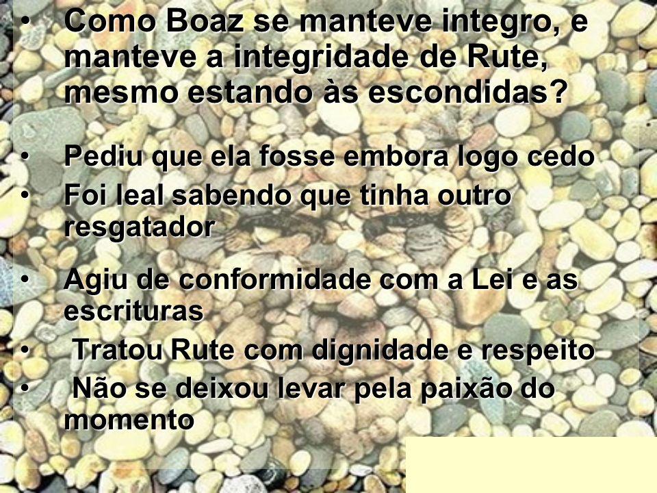 Como Boaz se manteve integro, e manteve a integridade de Rute, mesmo estando às escondidas?Como Boaz se manteve integro, e manteve a integridade de Ru