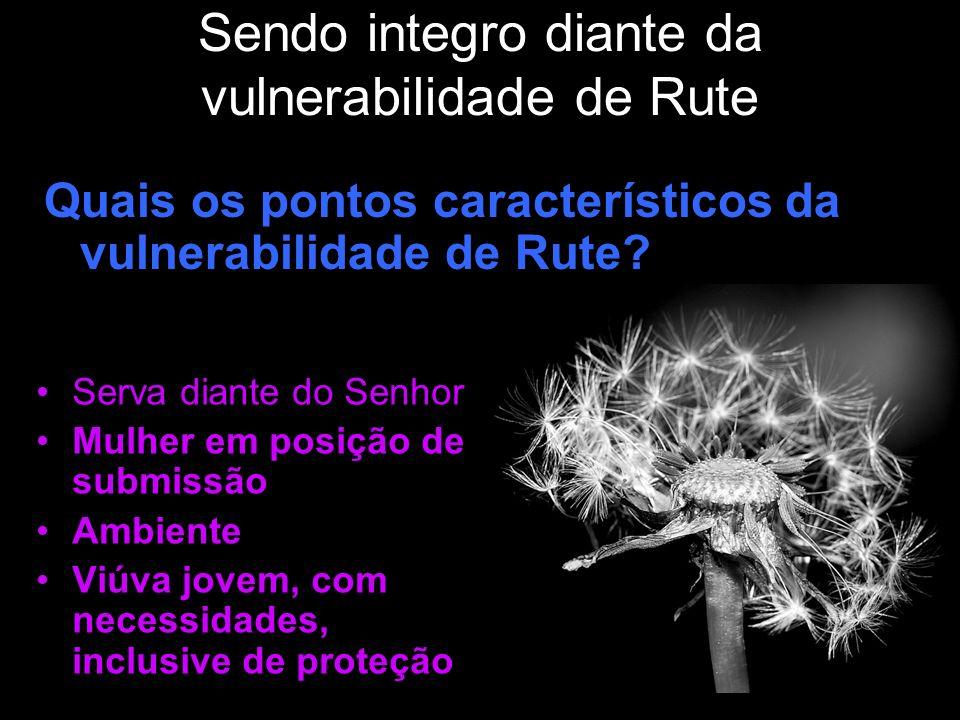 Sendo integro diante da vulnerabilidade de Rute Quais os pontos característicos da vulnerabilidade de Rute? Serva diante do Senhor Mulher em posição d