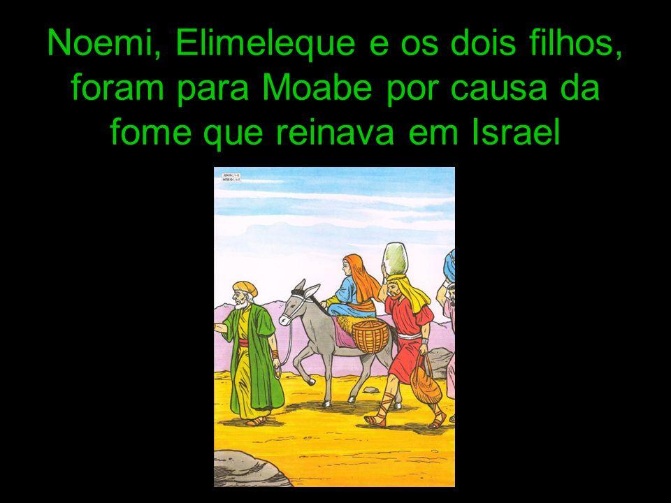 Noemi, Elimeleque e os dois filhos, foram para Moabe por causa da fome que reinava em Israel