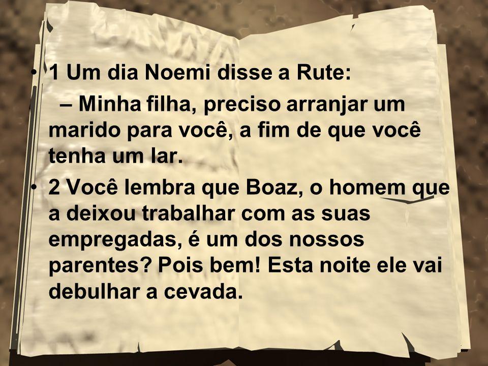 1 Um dia Noemi disse a Rute: – Minha filha, preciso arranjar um marido para você, a fim de que você tenha um lar. 2 Você lembra que Boaz, o homem que