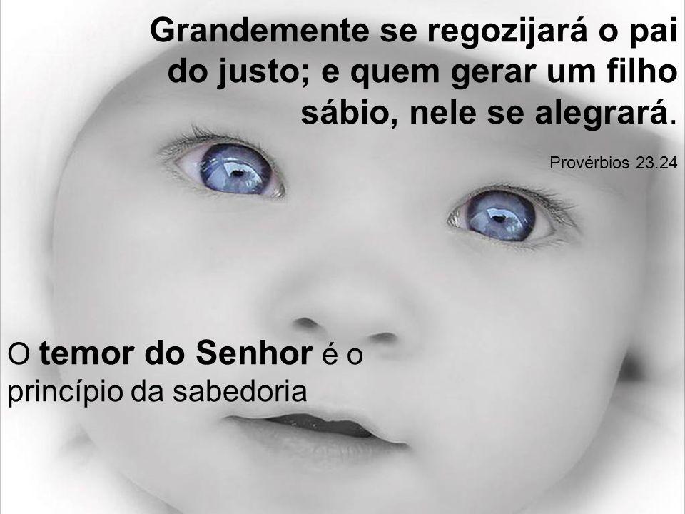 Grandemente se regozijará o pai do justo; e quem gerar um filho sábio, nele se alegrará. Provérbios 23.24 O temor do Senhor é o princípio da sabedoria