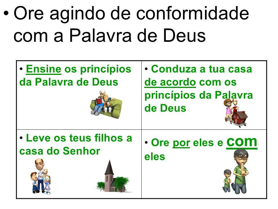 Ore agindo de conformidade com a Palavra de Deus Ensine os princípios da Palavra de Deus Conduza a tua casa de acordo com os princípios da Palavra de