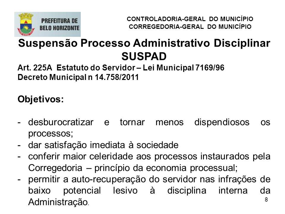 8 Suspensão Processo Administrativo Disciplinar SUSPAD Art. 225A Estatuto do Servidor – Lei Municipal 7169/96 Decreto Municipal n 14.758/2011 Objetivo