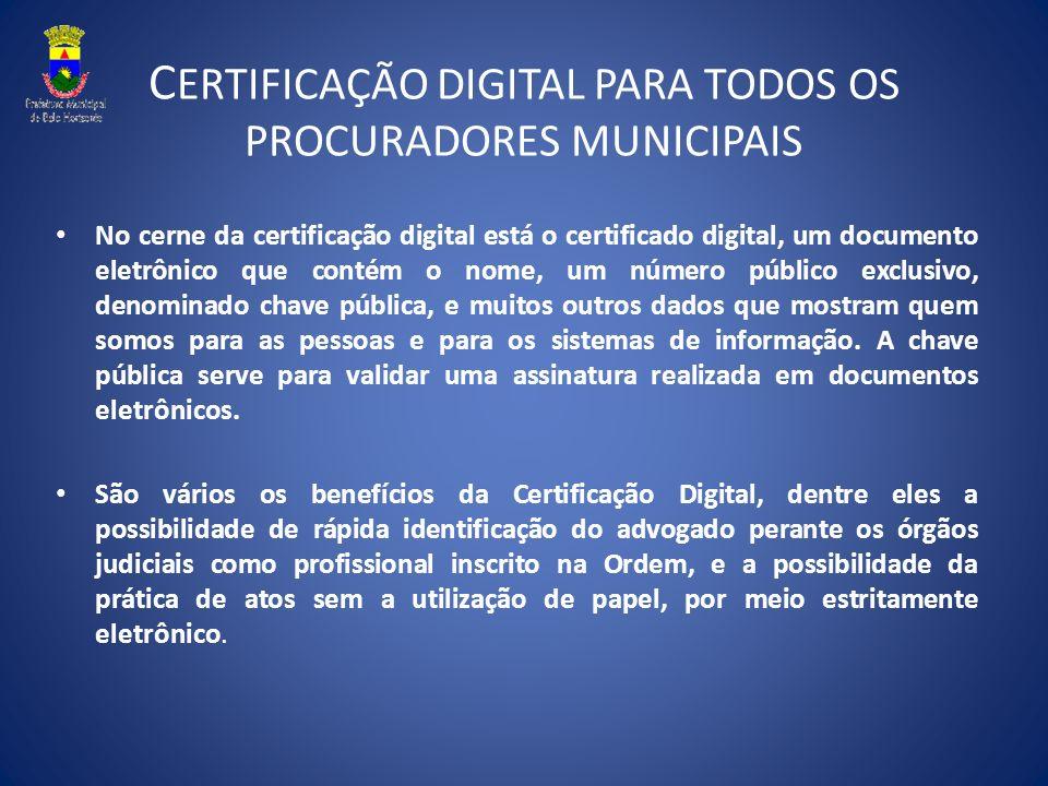 C ERTIFICAÇÃO DIGITAL PARA TODOS OS PROCURADORES MUNICIPAIS No cerne da certificação digital está o certificado digital, um documento eletrônico que c