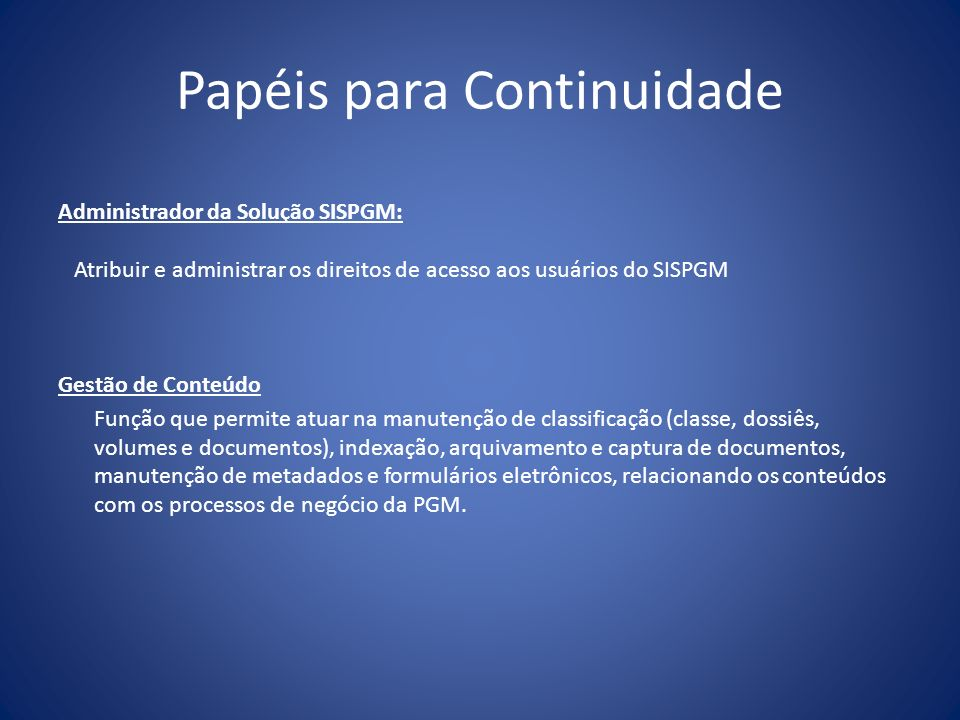 Papéis para Continuidade Administrador da Solução SISPGM: Atribuir e administrar os direitos de acesso aos usuários do SISPGM Gestão de Conteúdo Funçã