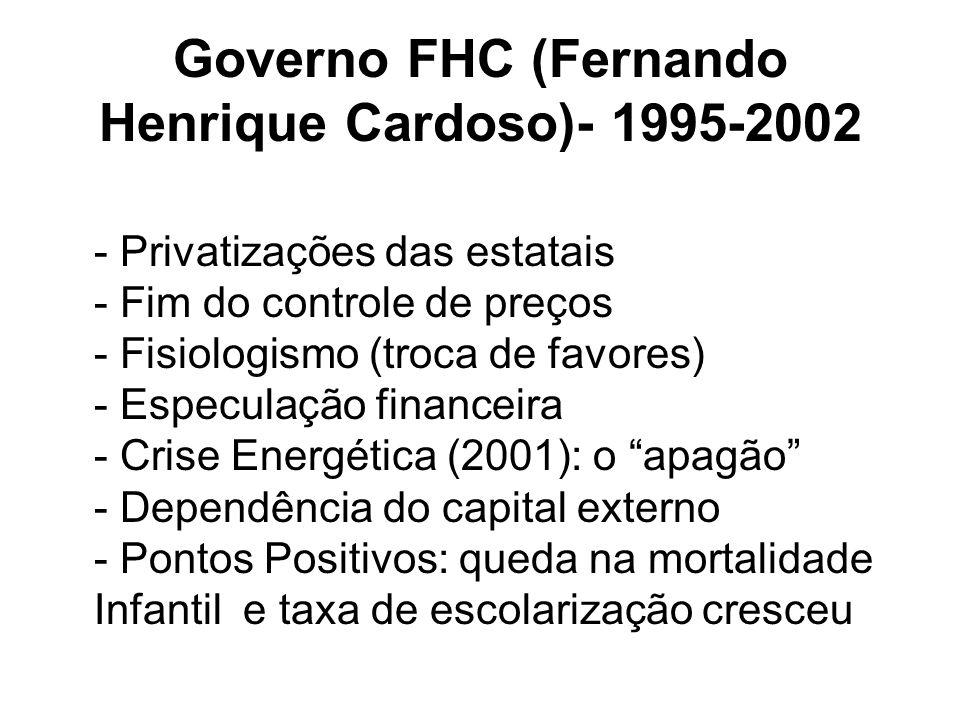 Governo FHC (Fernando Henrique Cardoso)- 1995-2002 - Privatizações das estatais - Fim do controle de preços - Fisiologismo (troca de favores) - Especu