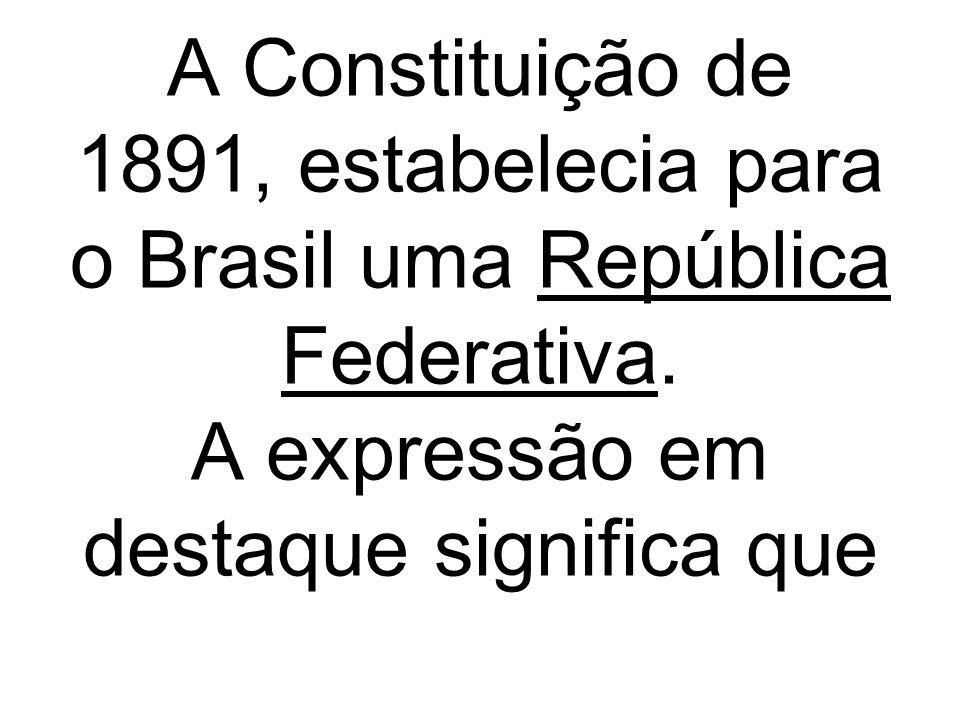 A Constituição de 1891, estabelecia para o Brasil uma República Federativa. A expressão em destaque significa que