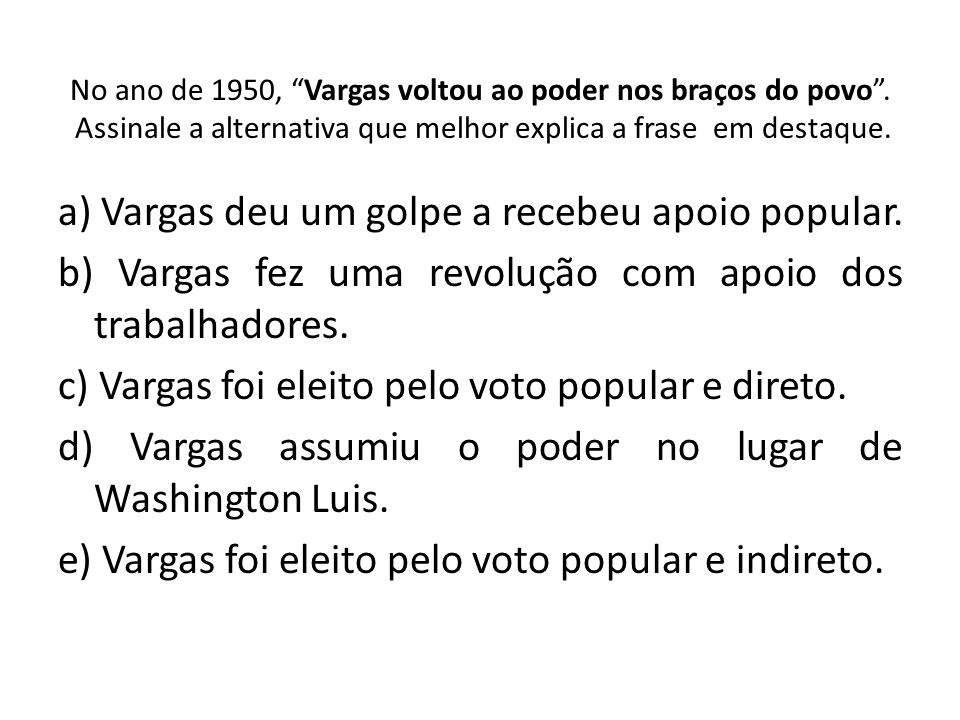 No ano de 1950, Vargas voltou ao poder nos braços do povo. Assinale a alternativa que melhor explica a frase em destaque. a) Vargas deu um golpe a rec