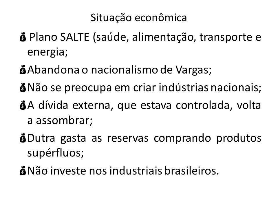 Situação econômica Plano SALTE (saúde, alimentação, transporte e energia; Abandona o nacionalismo de Vargas; Não se preocupa em criar indústrias nacio