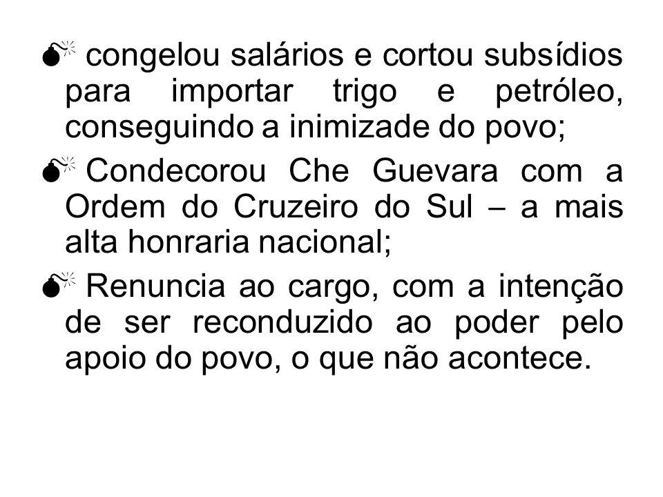 congelou salários e cortou subsídios para importar trigo e petróleo, conseguindo a inimizade do povo; Condecorou Che Guevara com a Ordem do Cruzeiro d