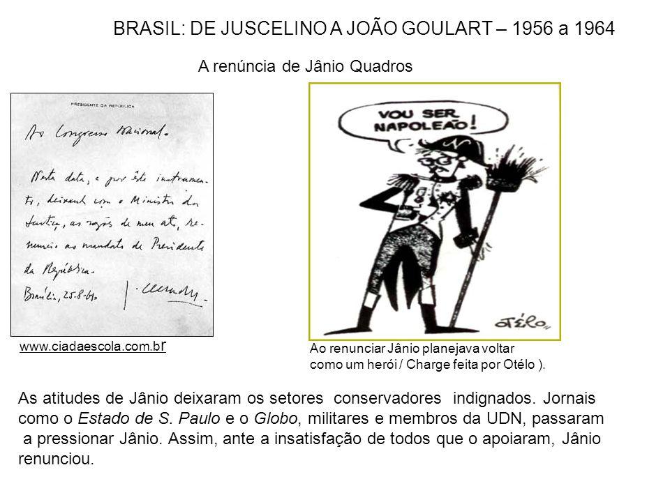 www.ciadaescola.com.b r BRASIL: DE JUSCELINO A JOÃO GOULART – 1956 a 1964 A renúncia de Jânio Quadros Ao renunciar Jânio planejava voltar como um heró
