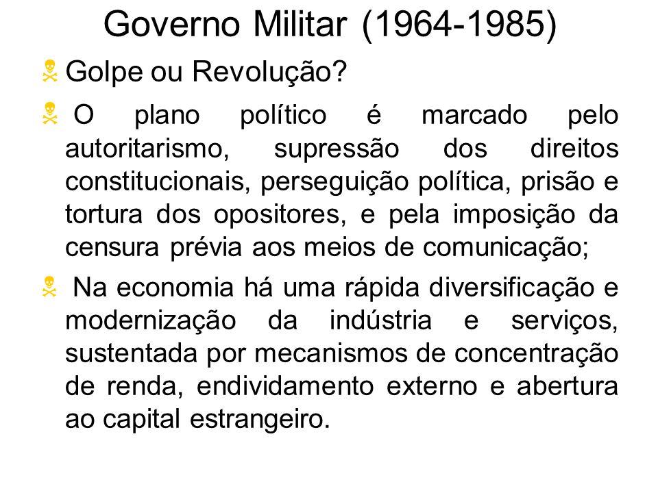 Governo Militar (1964-1985) Golpe ou Revolução? O plano político é marcado pelo autoritarismo, supressão dos direitos constitucionais, perseguição pol