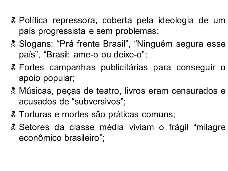 Política repressora, coberta pela ideologia de um país progressista e sem problemas: Slogans: Prá frente Brasil, Ninguém segura esse país, Brasil: ame