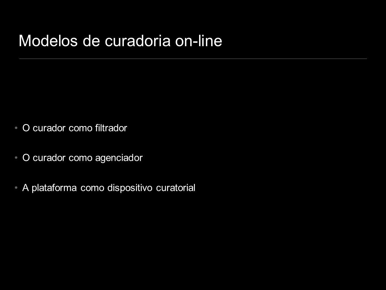 O curador como filtrador O curador como agenciador A plataforma como dispositivo curatorial Modelos de curadoria on-line