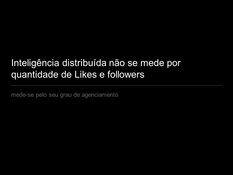 Inteligência distribuída não se mede por quantidade de Likes e followers mede-se pelo seu grau de agenciamento
