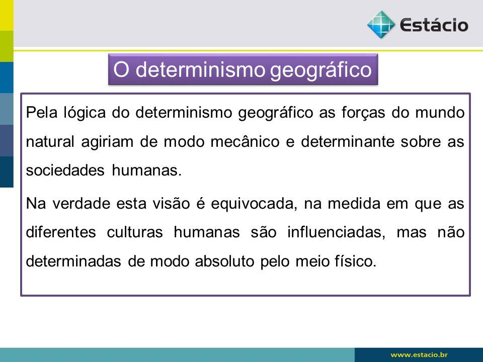 Pela lógica do determinismo geográfico as forças do mundo natural agiriam de modo mecânico e determinante sobre as sociedades humanas. Na verdade esta