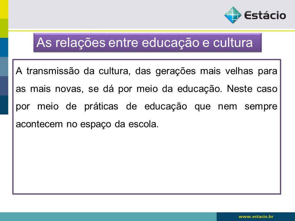 A transmissão da cultura, das gerações mais velhas para as mais novas, se dá por meio da educação. Neste caso por meio de práticas de educação que nem