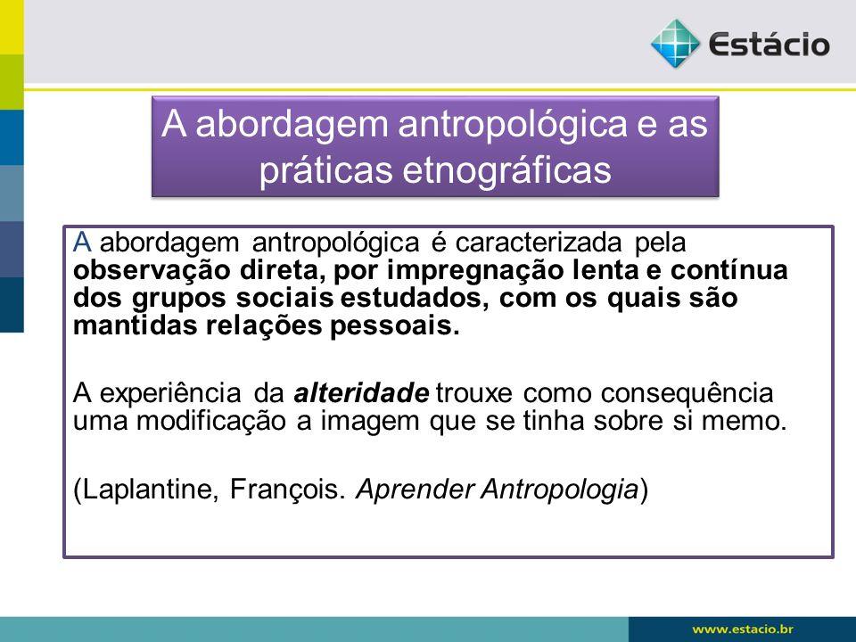 A abordagem antropológica é caracterizada pela observação direta, por impregnação lenta e contínua dos grupos sociais estudados, com os quais são mant
