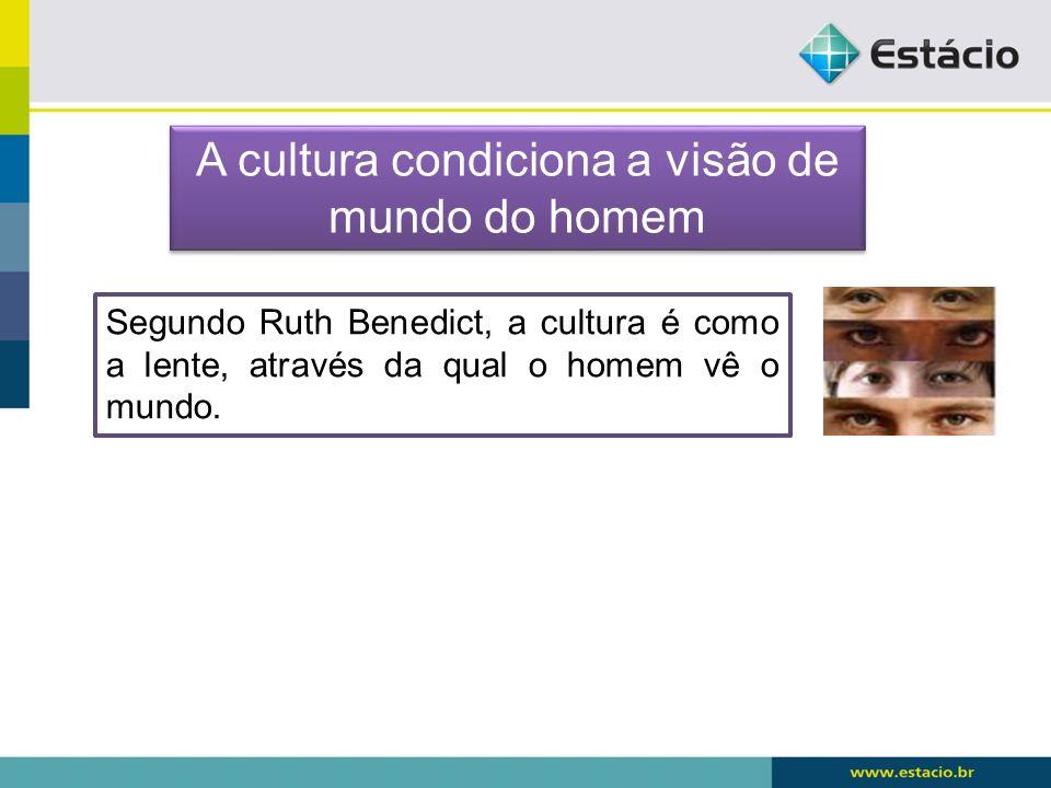 Segundo Ruth Benedict, a cultura é como a lente, através da qual o homem vê o mundo. A cultura condiciona a visão de mundo do homem