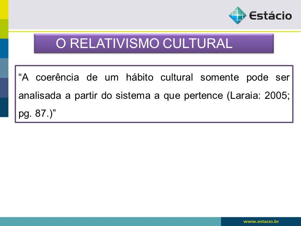 A coerência de um hábito cultural somente pode ser analisada a partir do sistema a que pertence (Laraia: 2005; pg. 87.) O RELATIVISMO CULTURAL