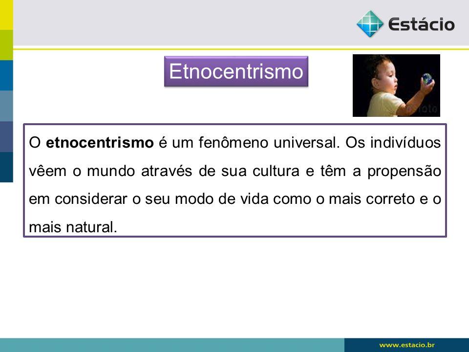 O etnocentrismo é um fenômeno universal. Os indivíduos vêem o mundo através de sua cultura e têm a propensão em considerar o seu modo de vida como o m